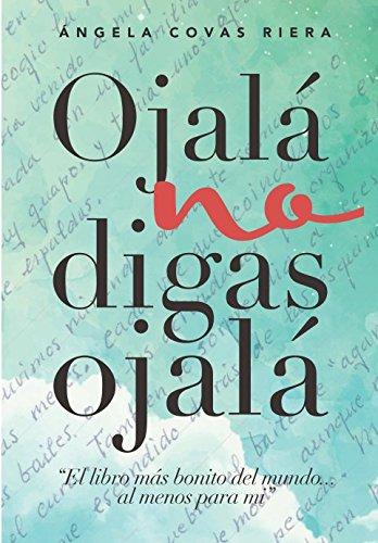 Ojalá no digas Ojalá: El libro más bonito del mundo...al menos para mí