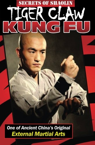 Secrets of Shaolin Tiger Claw Kung Fu: One of Ancient China?s Original External Martial Arts (Claw Tiger Kung Fu)