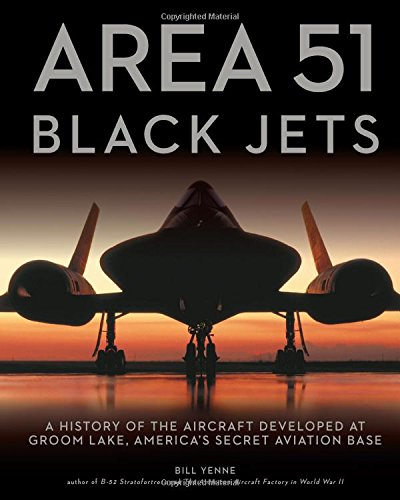 Area 51 - Black Jets: A History of the Aircraft Developed at Groom Lake, America's Secret Aviation Base