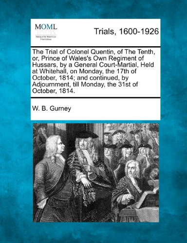 The Trial of Colonel Quentin, of The Tenth, or, Prince of Wales's Own Regiment of Hussars, by a General Court-Martial, Held at Whitehall, on Monday, ... till Monday, the 31st of October, 1814.