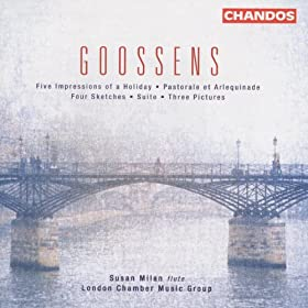 Goossens: 4 Sketches / 3 Pictures / 5 Impressions of A Holiday / Suite / Pastorale Et Arlequinade