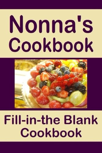 Nonna's Cookbook: Fill in the blank recipe cookbook for 50 recipe favorites. Nonna's Cookbook is a book you can write in. Make a copy for yourself or ... your own personal recipes part of a legacy.