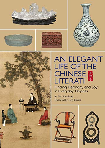 The Elegant Life of Chinese Literati: From the Chinese Classic, 'treatise on Superfluous Things' - Finding Harmony and Joy in Everyday Objects