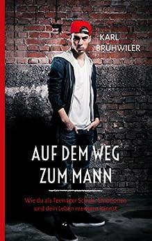 Auf dem Weg zum Mann: Wie du als Teenager Schule, Emotionen und dein Leben meistern kannst (German Edition) by [Brühwiler, Karl]