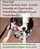 Grauer Star beim Hund - Katarakt behandeln mit Homöopathie, Schüsslersalzen (Biochemie) und Naturheilkunde: Ein homöopathischer, biochemischer und naturheilkundlicher Ratgeber für den Hund