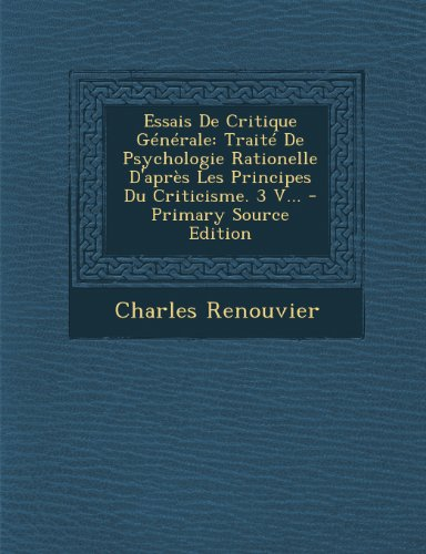 Essais de Critique Generale: Traite de Psychologie Rationelle D'Apres Les Principes Du Criticisme. 3 V...