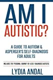 Am I Autistic? A Guide to Autism & Asperger's Self-Diagnosis for Adults: Includes the Personal Journey of a Self-Diagnosed Autistic by Lydia Andal (2015-11-08)