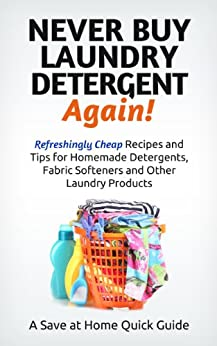 Never Buy Laundry Detergent Again! Refreshingly Cheap Recipes and Tips for Homemade Detergents, Fabric Softeners, and Other Laundry Products (Save at Home Guide) by [Hatfield, Steph]