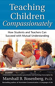 Teaching Children Compassionately: How Students and Teachers Can Succeed with Mutual Understanding (Nonviolent Communication Guides) de [Rosenberg, Marshall B.]