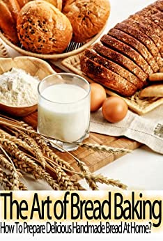 The Art of Bread Baking: How to Prepare Delicious Handmade Bread At Home? (English Edition) par [Cooker, Chris]