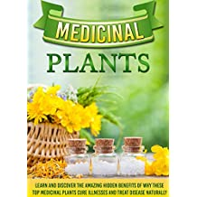 Medicinal Plants: Learn and Discover the Amazing Hidden benefits of Why these Top Medicinal Plants Cure Illnesses and Treat Disease Naturally (medicinal ... natural remedies) (English Edition)
