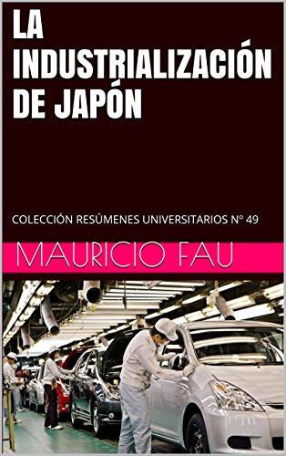 LA INDUSTRIALIZACIÓN DE JAPÓN: COLECCIÓN RESÚMENES UNIVERSITARIOS Nº 49 por Mauricio Fau