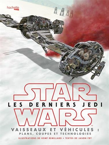 Star Wars Les derniers Jedi : Vaisseaux et véhicules: Plans, coupes et technologies par Jason FRY