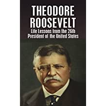 THEODORE ROOSEVELT: Life Lessons from the 26th President of the United States (Theodore Roosevelt, biography, River of Doubt, Darkest Journey, Bully Pulpit, Journalism Book 1) (English Edition)
