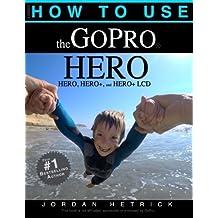 How To Use The GoPro HERO: For the HERO, HERO+ and HERO+ LCD by Jordan Hetrick (2014-12-10)
