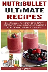 Nutribullet: Nutribullet Ultimate Recipes: Smoothie recipes for Weight-loss, Beauty, Stress-Relief, Immune-boosting, Diabetes & blood sugar Control & So Much More!