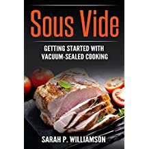 Sous Vide: Getting Started With Vacuum-Sealed Cooking (Authoritative Guide, Perfectly Cooked, Easy Gourmet At Home) (English Edition)