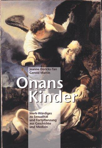 Onans Kinder: Merk-Würdiges zu Sexualität und Fortpflanzung aus Geschichte und Medizin
