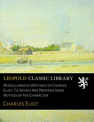 Miscellaneous Writings of Charles Eliot; To Which Are Prefixed Some Notices of His Character por Charles Eliot