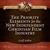 The Priority Elements for the New Independent Christian Film Industry (Hollywood vs. Christian Culture: Antithesis & Culture)