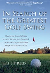 In Search of the Greatest Golf Swing: Chasing the Legend of Mike Austin, the Man Who Launched the World's Longest Drive, and Taught Me to Hit Like a Pro