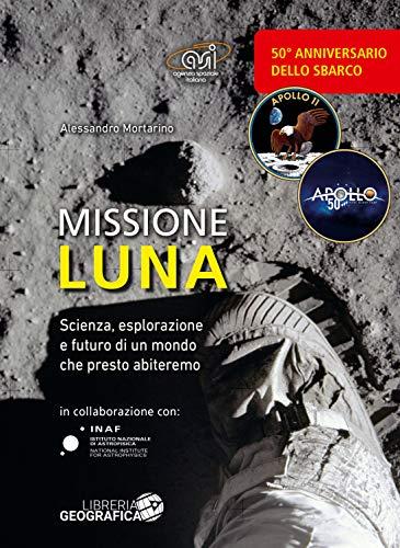 Missione luna. Scienza, esplorazione e futuro di un mondo che presto abiteremo