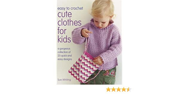 Easy To Crochet Cute Clothes For Kids Amazon Sue Whiting