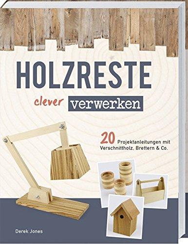 Holzreste clever verwerken: 20 Projektanleitungen mit Verschnittholz, Brettern und Co.