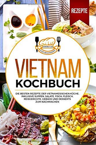 Vietnam Kochbuch: Die besten Rezepte der vietnamesischen Küche. Inklusive Suppen, Salate, Fisch, Fleisch, Reisgerichte, Gebäck und Desserts zum Nachmachen. Dessert-club