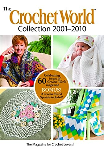 The Crochet World Collection 2001-2010: Celebrating 60 Issues of Crochet World Magazine, Bonus! 2 Crochet World Specials Included!