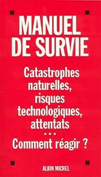 Manuel de survie : Catastrophes naturelles, risques technologiques, attentats...Comment réagir ? par [Collectif]