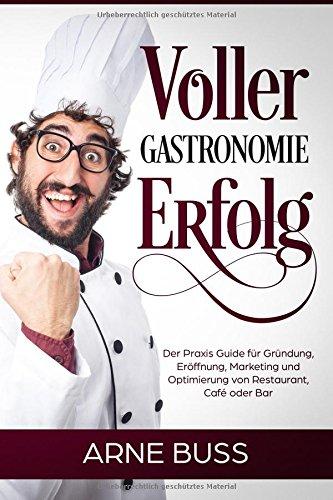 Voller Gastronomie Erfolg: Der Praxis Guide für Gründung, Eröffnung, Marketing und Optimierung von Restaurant, Café oder Bar (Restaurant Cafe)