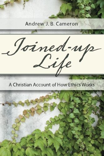 Joined-Up Life: A Christian Account of How Ethics Works by Andrew J. B. Cameron (2013-01-24)