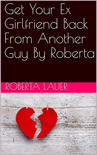 Get Your Ex Girlfriend Back From Another Guy By Roberta