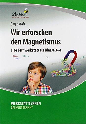 Wir erforschen den Magnetismus: Grundschule, Sachunterricht, Klasse 3-4