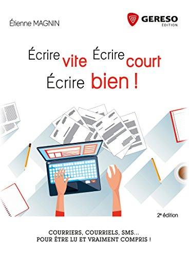 Écrire vite, écrire court, écrire bien!: Courriers, courriels, sms... Pour être lu et vraiment compris ! par Etienne Magnin