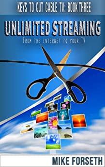 Unlimited Streaming: From the Internet to your TV (Keys to Cut Cable TV Book 3) (English Edition) par [Forseth, Mike]