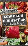 Low Carb Frühstück : Low Carb Kochbuch mit 42 schnellen Rezepten: Gewichtsabnahme leicht gemacht mit der Low Carb Ernährung