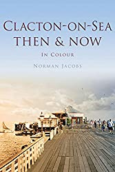 Clacton on Sea: Then & Now (Then & Now (History Press))