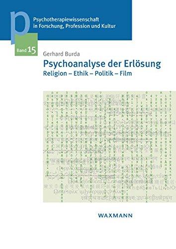 Psychoanalyse der Erlösung: Religion - Ethik - Politik - Film (Psychotherapiewissenschaft in Forschung, Profession und Kultur)