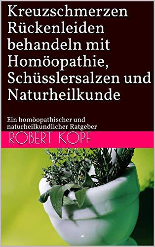 Kreuzschmerzen - Rückenleiden behandeln mit Homöopathie, Schüsslersalzen und Naturheilkunde: Ein homöopathischer und naturheilkundlicher Ratgeber - Homöopathische Medizin Rückenschmerzen