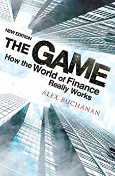 The Game: How the World of Finance Really Works (New Edition) by [Buchanan, Alex]