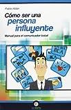Cómo ser una Persona Influyente. Manual para el Comunicador Total