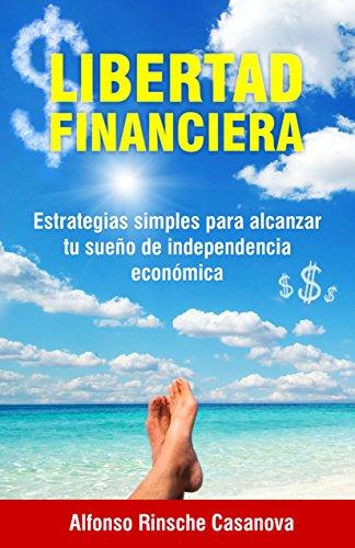 LIBERTAD FINANCIERA:: Estrategias Simples Para Alcanzar Tu Sueño De Independencia Económica. por Por Alfonso Rinsche Casanova