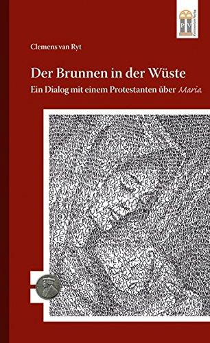 Der Brunnen in der Wüste: Ein Dialog mit einem Protestanten über Maria (500 Jahre Luther und Reformation)