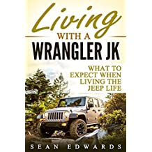 Living With A Wrangler JK: What To Expect When Living The Jeep Life (English Edition)