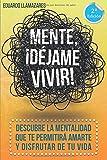 Mente, ¡déjame vivir!: Descubre la mentalidad que te permitirá amarte y disfrutar de tu vida.