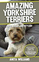 AMAZING YORKSHIRE TERRIERS: A Childrens Book About Yorkshire Terriers Dogs and their 12 Amazing Facts, Figures, Pictures and Photos: (Dog Books For Kids)