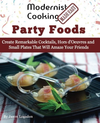 Modernist Cooking Made Easy: Party Foods: Create Remarkable Cocktails, Hors d'Oeuvres and Small Plates That Will Amaze Your Friends by Jason Logsdon (2014-09-23)