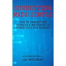 Subnetting Made Simple: How to Understand Subnets & Mastering IP Subnetting for Newbies (Networking, CCNA, Subnetting, Binary) (English Edition)